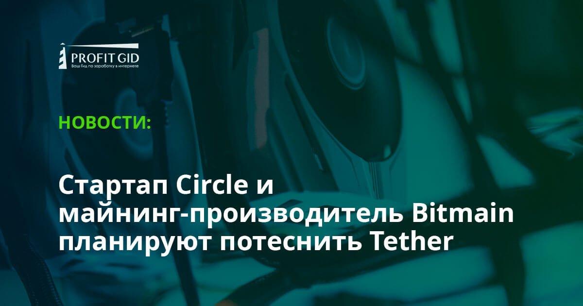 Стартап Circle и майнинг-производитель Bitmain планируют потеснить Tether (USDT)