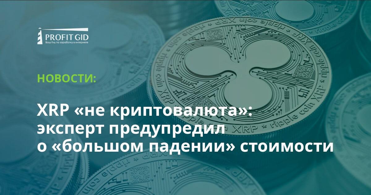 XRP «не криптовалюта»: эксперт предупредил о «большом падении» стоимости